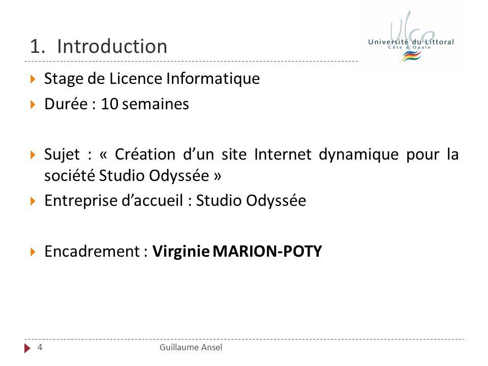 1.Introduction Guillaume Ansel Stage de Licence Informatique Durée : 10 semaines Sujet : « Création dun site Internet dynamique pour la société Studio