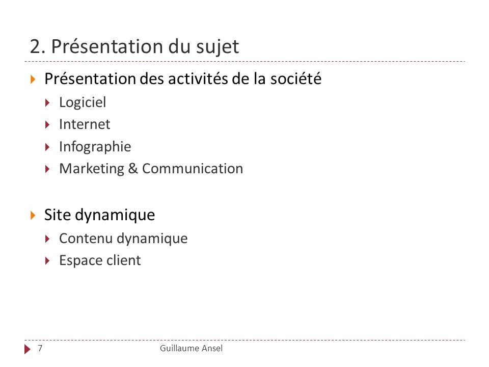 2. Présentation du sujet Guillaume Ansel7 Présentation des activités de la société Logiciel Internet Infographie Marketing & Communication Site dynami