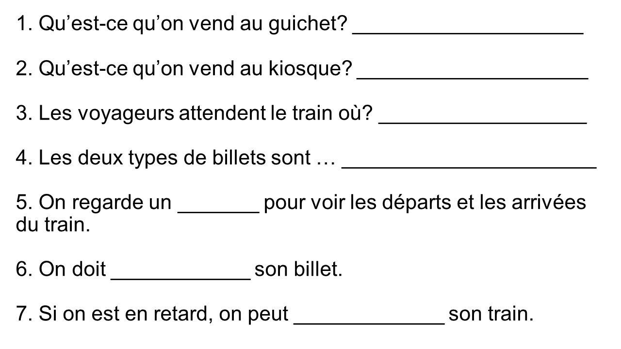 1. Quest-ce quon vend au guichet? ____________________ 2. Quest-ce quon vend au kiosque? ____________________ 3. Les voyageurs attendent le train où?