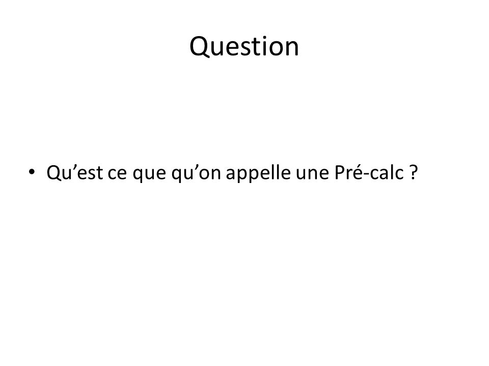 Question Quest ce que quon appelle une Pré-calc ?