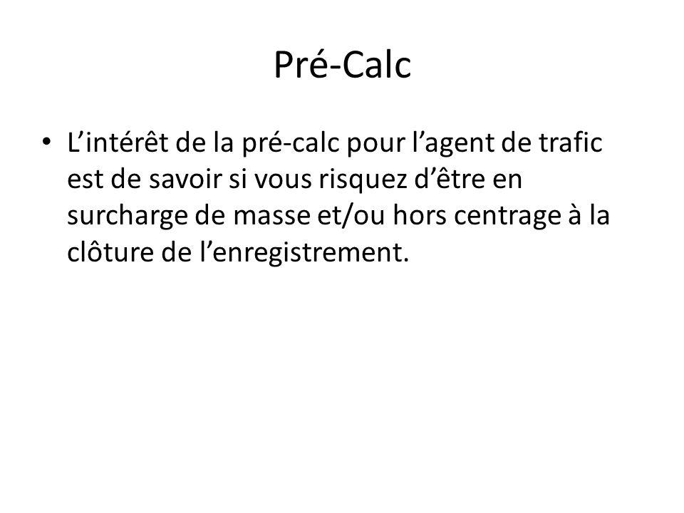 Pré-Calc Lintérêt de la pré-calc pour lagent de trafic est de savoir si vous risquez dêtre en surcharge de masse et/ou hors centrage à la clôture de lenregistrement.