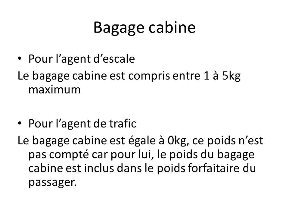 Bagage cabine Pour lagent descale Le bagage cabine est compris entre 1 à 5kg maximum Pour lagent de trafic Le bagage cabine est égale à 0kg, ce poids nest pas compté car pour lui, le poids du bagage cabine est inclus dans le poids forfaitaire du passager.