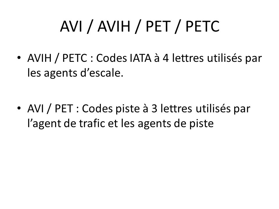 AVI / AVIH / PET / PETC AVIH / PETC : Codes IATA à 4 lettres utilisés par les agents descale. AVI / PET : Codes piste à 3 lettres utilisés par lagent