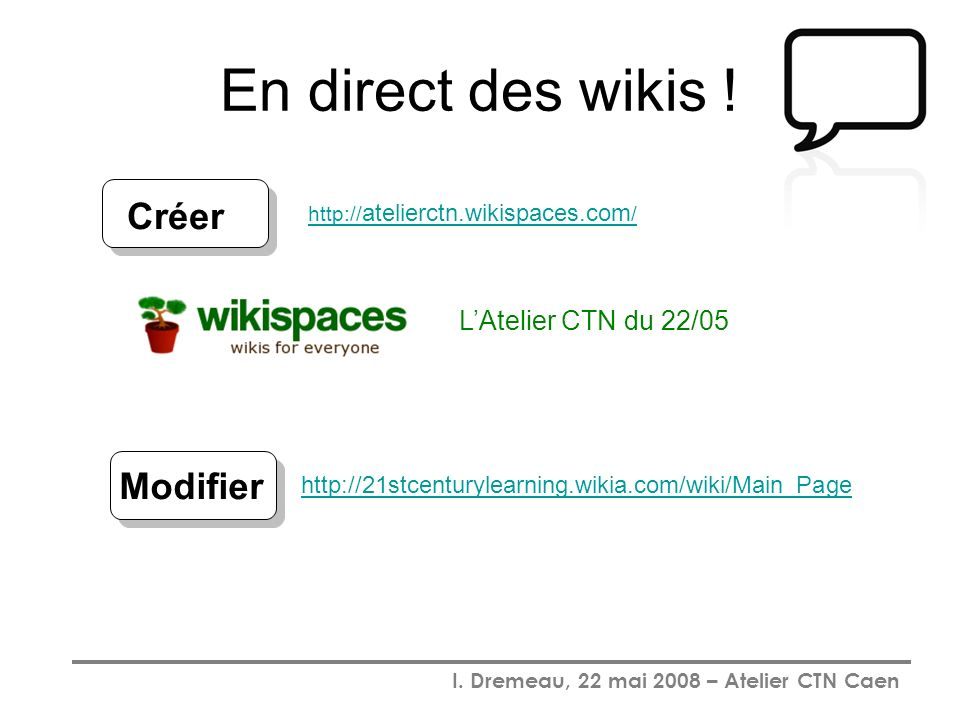 I. Dremeau, 22 mai 2008 – Atelier CTN Caen En direct des wikis ! LAtelier CTN du 22/05 http:// atelierctn.wikispaces.com / Créer http://21stcenturylea
