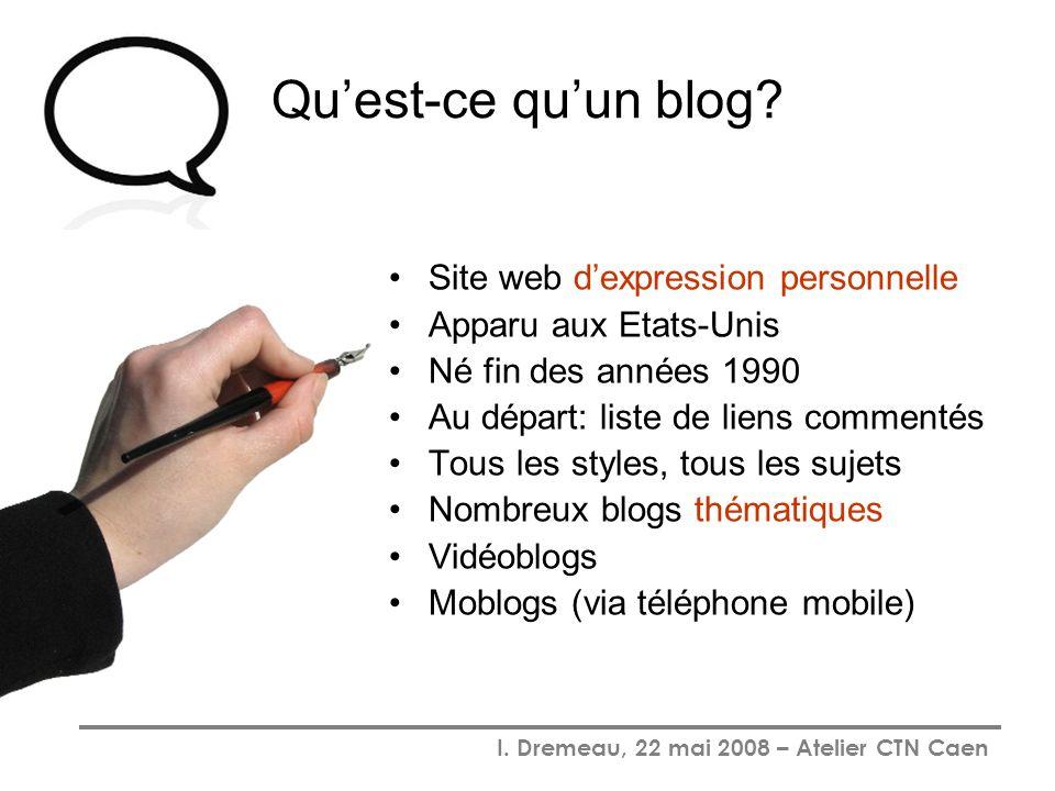 I. Dremeau, 22 mai 2008 – Atelier CTN Caen Quest-ce quun blog? Site web dexpression personnelle Apparu aux Etats-Unis Né fin des années 1990 Au départ