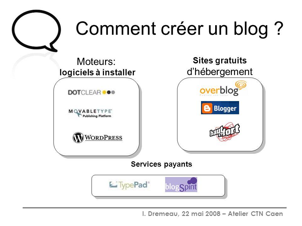 I. Dremeau, 22 mai 2008 – Atelier CTN Caen Comment créer un blog ? Moteurs: logiciels à installer Services payants Sites gratuits dhébergement