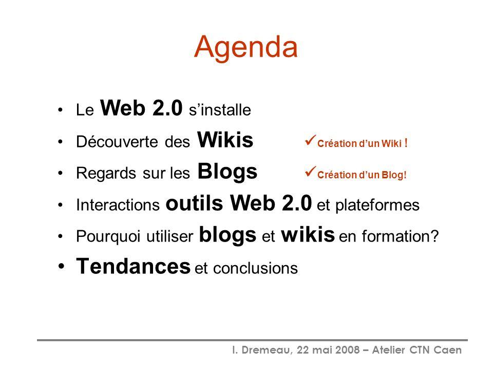 I. Dremeau, 22 mai 2008 – Atelier CTN Caen Agenda Le Web 2.0 sinstalle Découverte des Wikis Création dun Wiki ! Regards sur les Blogs Création dun Blo