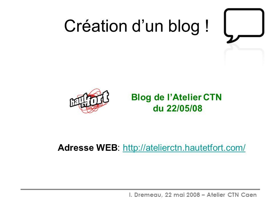 I. Dremeau, 22 mai 2008 – Atelier CTN Caen Création dun blog ! Blog de lAtelier CTN du 22/05/08 Adresse WEB: http://atelierctn.hautetfort.com/http://a