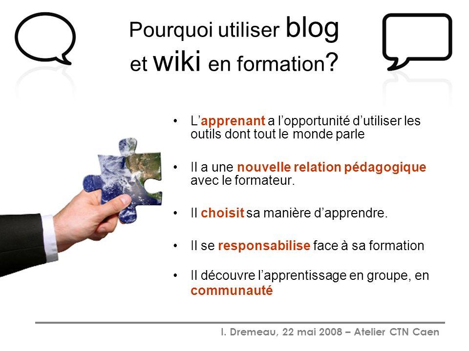 I. Dremeau, 22 mai 2008 – Atelier CTN Caen Pourquoi utiliser blog et wiki en formation ? Lapprenant a lopportunité dutiliser les outils dont tout le m