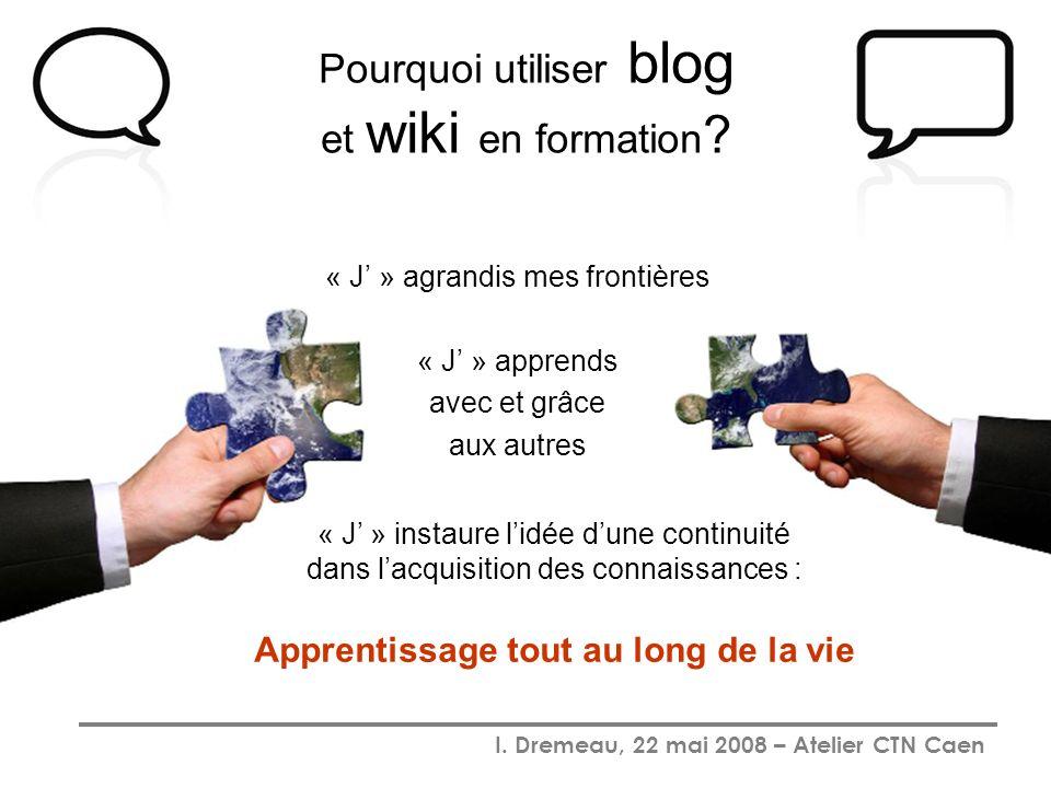 I. Dremeau, 22 mai 2008 – Atelier CTN Caen Pourquoi utiliser blog et wiki en formation ? « J » agrandis mes frontières « J » apprends avec et grâce au