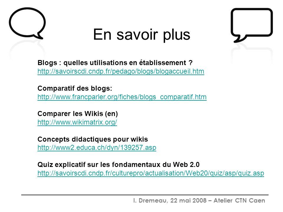 I. Dremeau, 22 mai 2008 – Atelier CTN Caen En savoir plus Blogs : quelles utilisations en établissement ? http://savoirscdi.cndp.fr/pedago/blogs/bloga