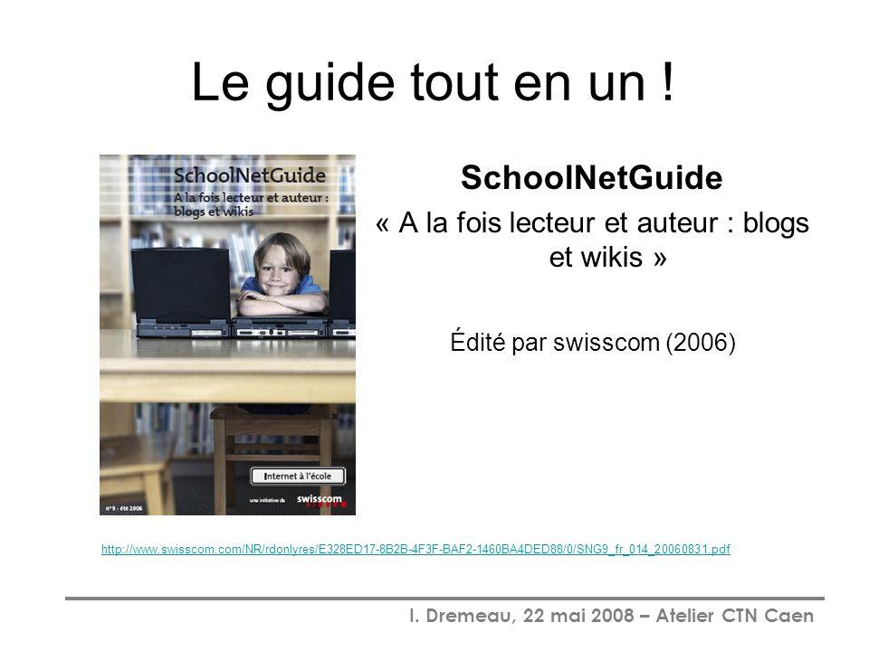 I. Dremeau, 22 mai 2008 – Atelier CTN Caen Le guide tout en un ! SchoolNetGuide « A la fois lecteur et auteur : blogs et wikis » Édité par swisscom (2