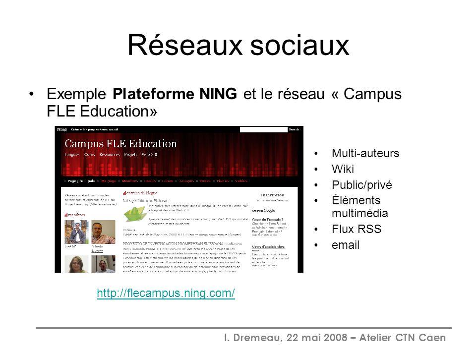 I. Dremeau, 22 mai 2008 – Atelier CTN Caen Réseaux sociaux Exemple Plateforme NING et le réseau « Campus FLE Education» Multi-auteurs Wiki Public/priv