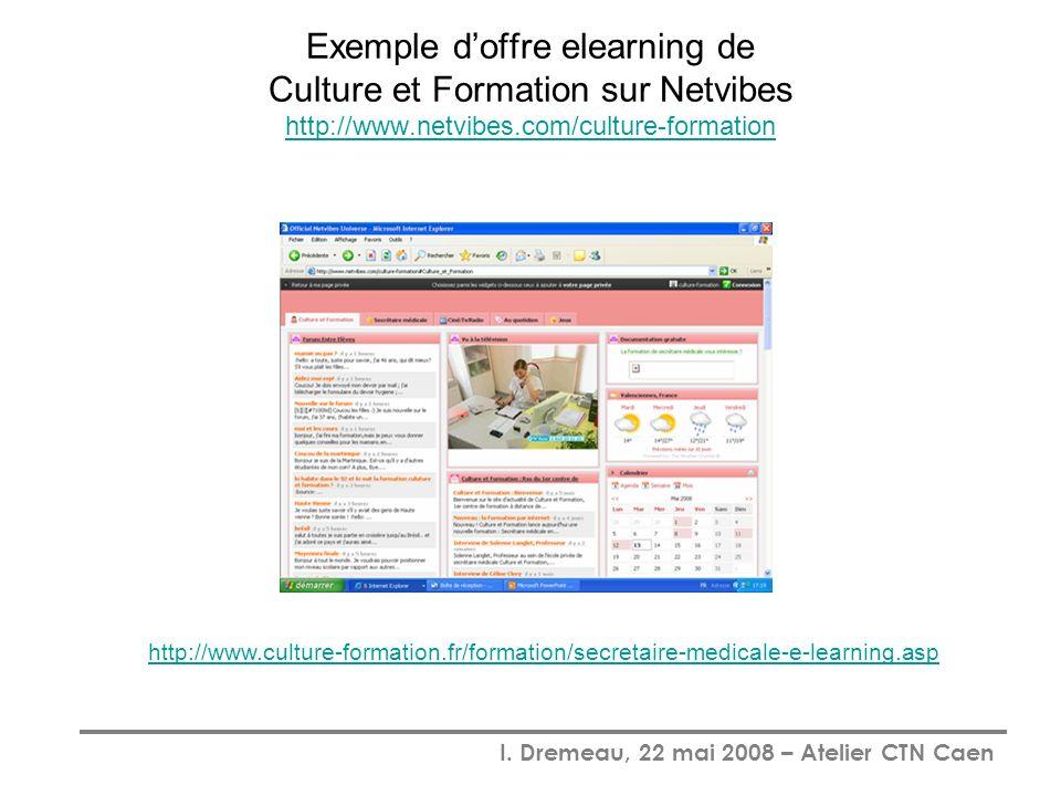 I. Dremeau, 22 mai 2008 – Atelier CTN Caen Exemple doffre elearning de Culture et Formation sur Netvibes http://www.netvibes.com/culture-formation htt