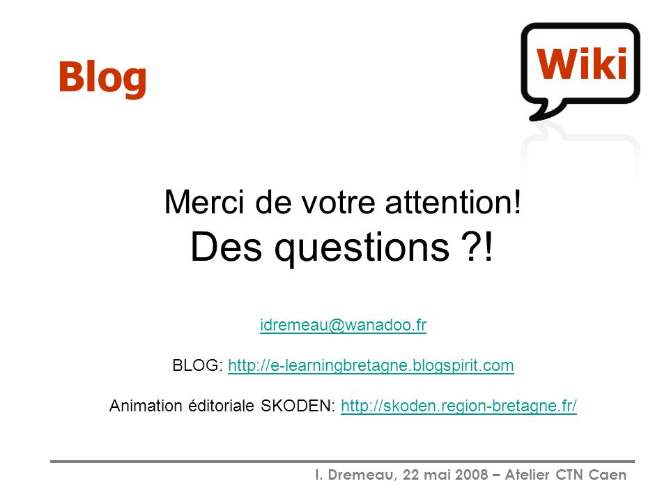I. Dremeau, 22 mai 2008 – Atelier CTN Caen Blog Merci de votre attention! Des questions ?! idremeau@wanadoo.fr BLOG: http://e-learningbretagne.blogspi