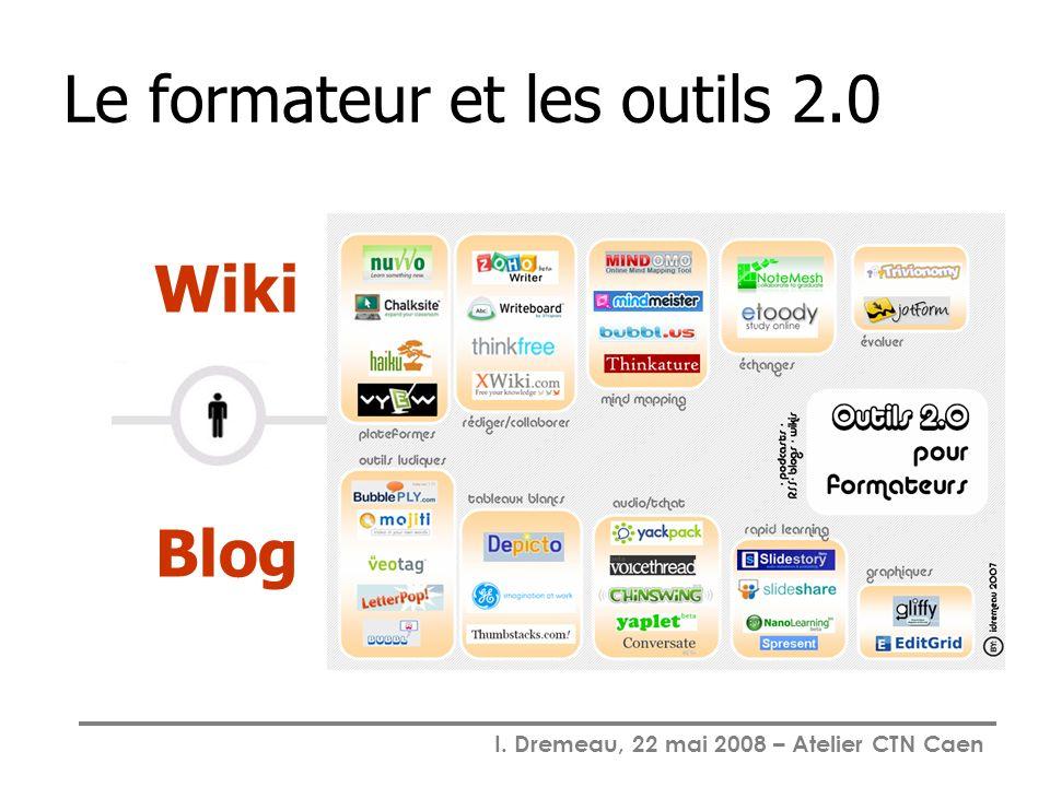 I. Dremeau, 22 mai 2008 – Atelier CTN Caen Le formateur et les outils 2.0 Wiki Blog
