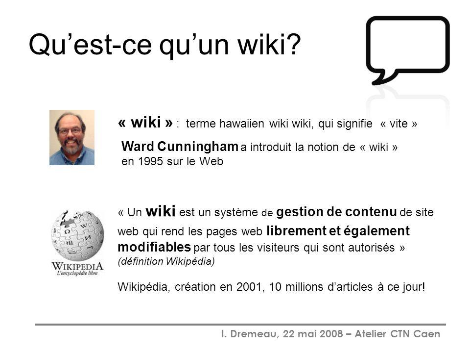 I. Dremeau, 22 mai 2008 – Atelier CTN Caen Quest-ce quun wiki? Ward Cunningham a introduit la notion de « wiki » en 1995 sur le Web « wiki » : terme h