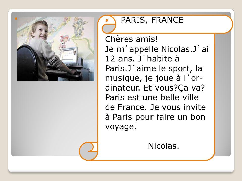 PARIS, FRANCE Chères amis! Je m`appelle Nicolas.J`ai 12 ans. J`habite à Paris.J`aime le sport, la musique, je joue à l`or- dinateur. Et vous?Ça va? Pa