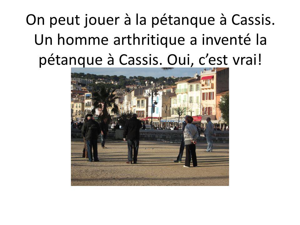 On peut jouer à la pétanque à Cassis. Un homme arthritique a inventé la pétanque à Cassis. Oui, cest vrai!