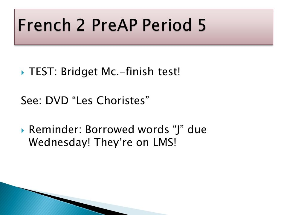 TEST: Bridget Mc.-finish test! See: DVD Les Choristes Reminder: Borrowed words J due Wednesday! Theyre on LMS!