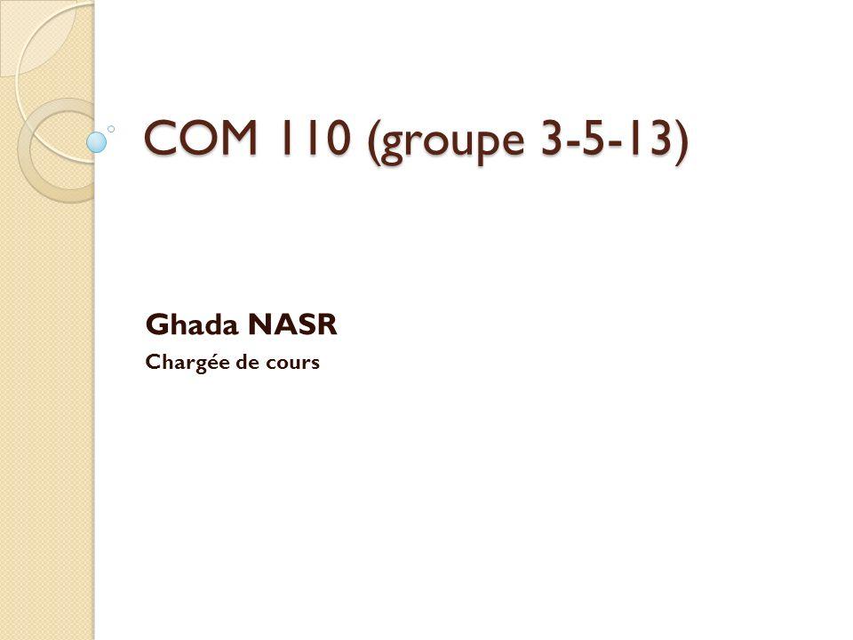 COM 110 (groupe 3-5-13) Ghada NASR Chargée de cours