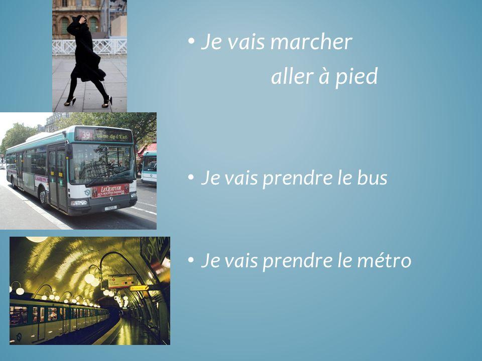 Je vais marcher aller à pied Je vais prendre le bus Je vais prendre le métro