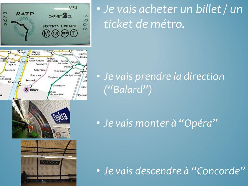 Je vais acheter un billet / un ticket de métro. Je vais prendre la direction (Balard) Je vais monter à Opéra Je vais descendre à Concorde