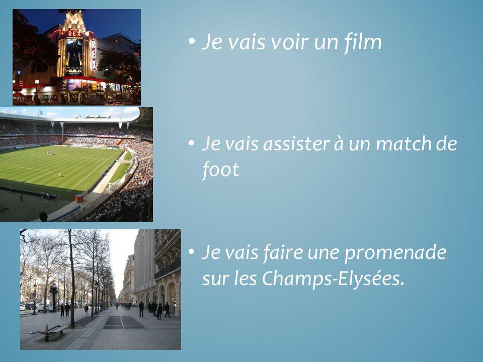 Je vais voir un film Je vais assister à un match de foot Je vais faire une promenade sur les Champs-Elysées.