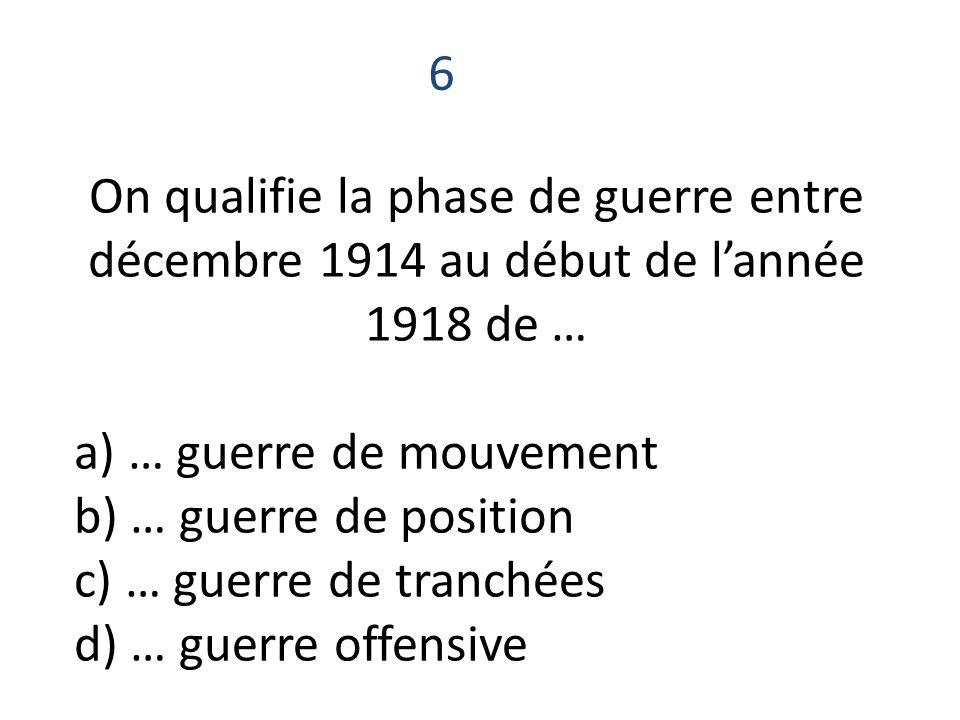 On qualifie la phase de guerre entre décembre 1914 au début de lannée 1918 de … a) … guerre de mouvement b) … guerre de position c) … guerre de tranch