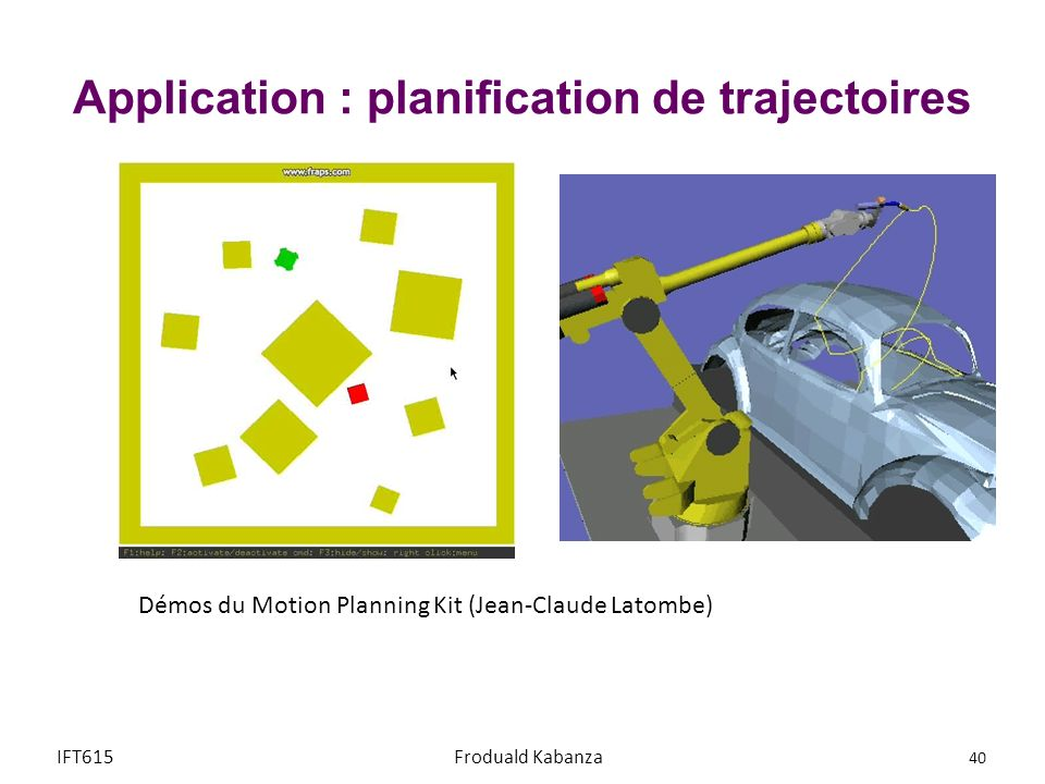 Démos du Motion Planning Kit (Jean-Claude Latombe) IFT615 40 Froduald Kabanza Application : planification de trajectoires