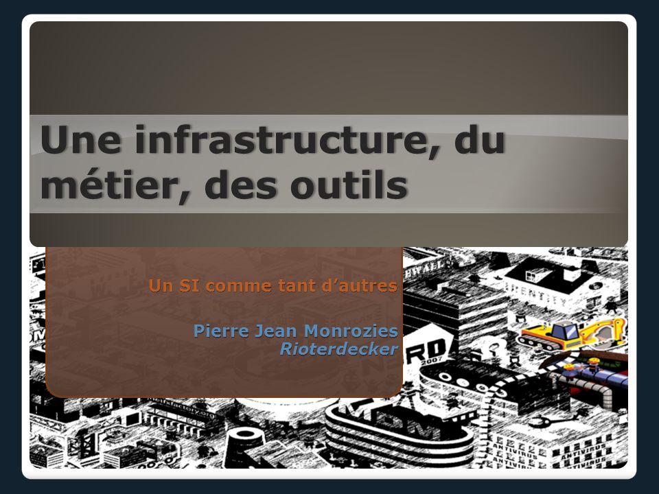 Une infrastructure, du métier, des outils Un SI comme tant dautres Pierre Jean Monrozies Rioterdecker