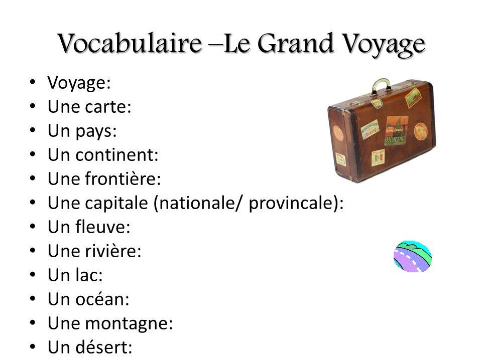 Vocabulaire –Le Grand Voyage Voyage: Une carte: Un pays: Un continent: Une frontière: Une capitale (nationale/ provincale): Un fleuve: Une rivière: Un