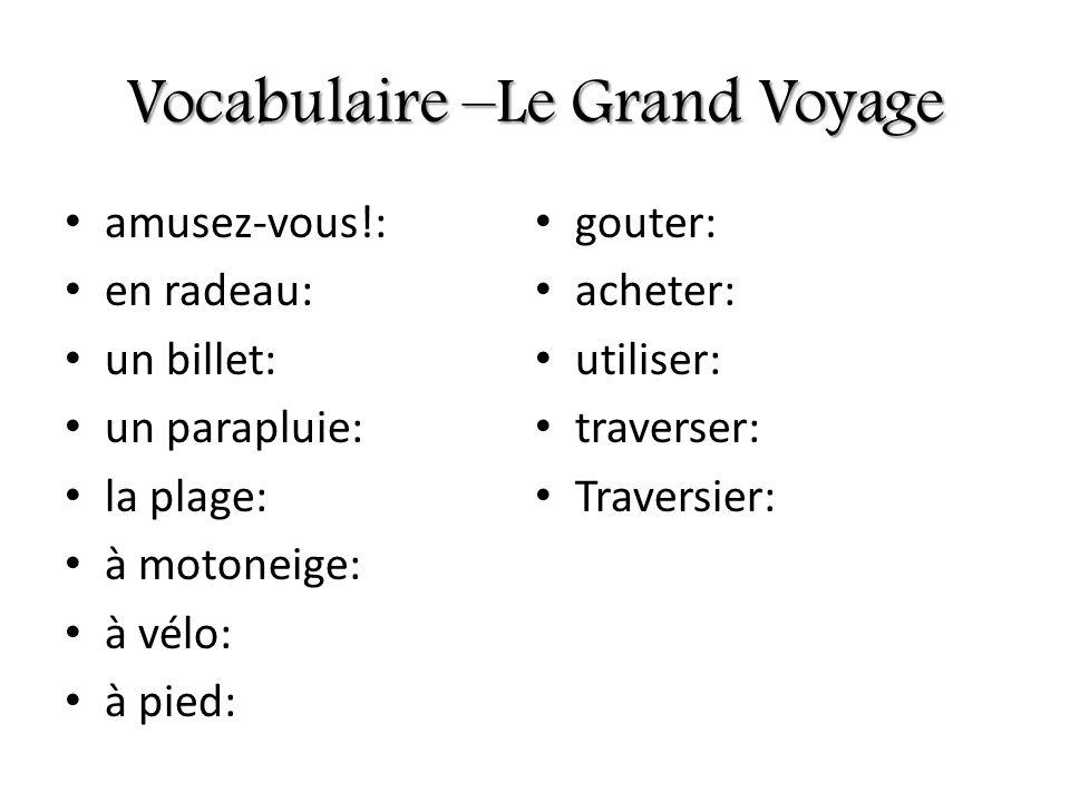 Vocabulaire –Le Grand Voyage amusez-vous!: en radeau: un billet: un parapluie: la plage: à motoneige: à vélo: à pied: gouter: acheter: utiliser: trave