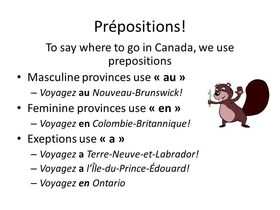 Prépositions! To say where to go in Canada, we use prepositions Masculine provinces use « au » – Voyagez au Nouveau-Brunswick! Feminine provinces use