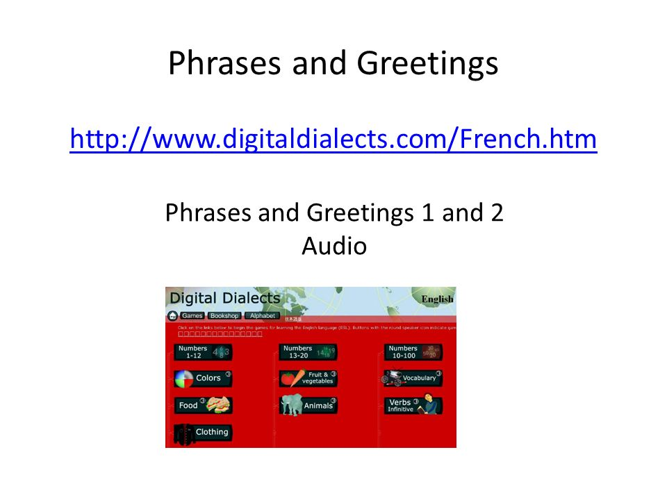 Phrases and Greetings http://www.digitaldialects.com/French.htm Phrases and Greetings 1 and 2 Audio