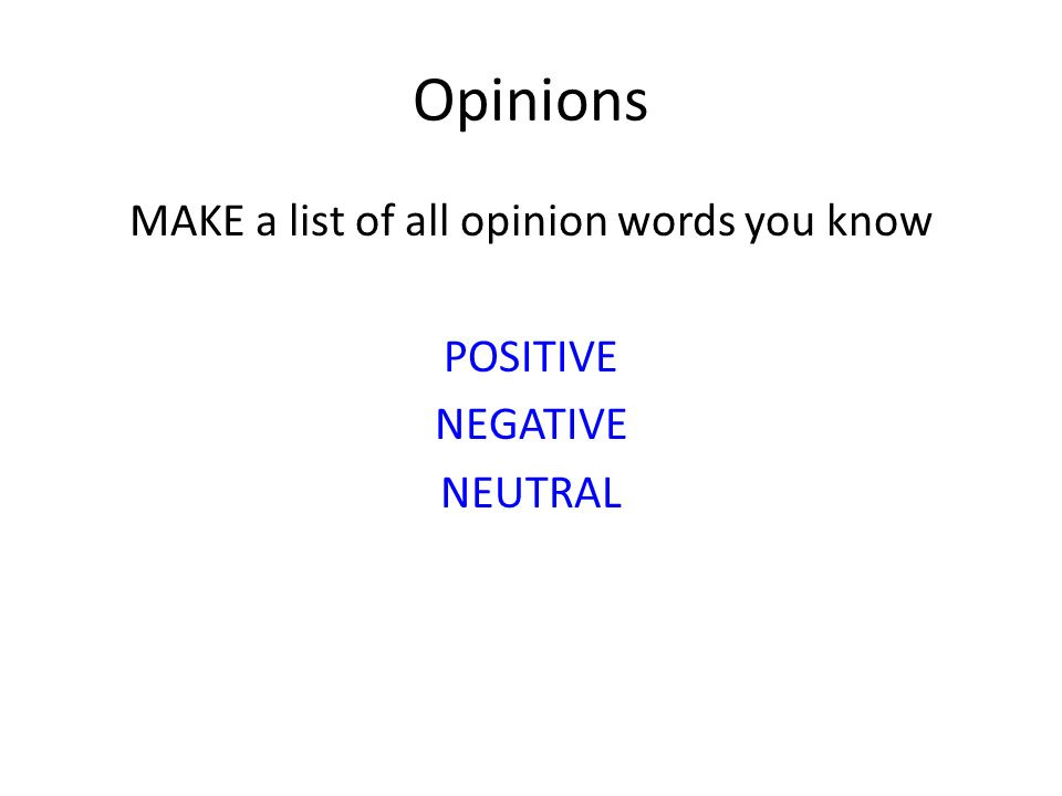 Opinions MAKE a list of all opinion words you know POSITIVE NEGATIVE NEUTRAL