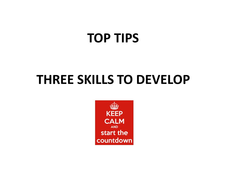 TOP TIPS THREE SKILLS TO DEVELOP