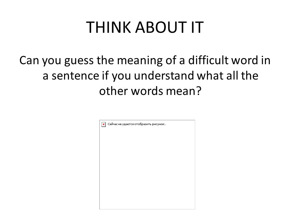 THINK ABOUT IT Can you guess the meaning of a difficult word in a sentence if you understand what all the other words mean?