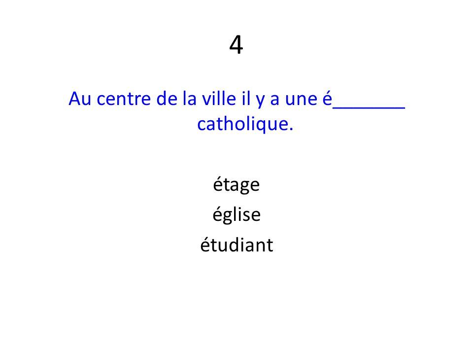 4 Au centre de la ville il y a une é_______ catholique. étage église étudiant