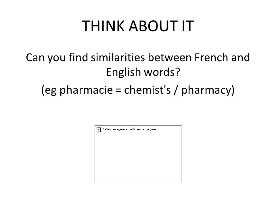 THINK ABOUT IT Can you find similarities between French and English words? (eg pharmacie = chemist's / pharmacy)