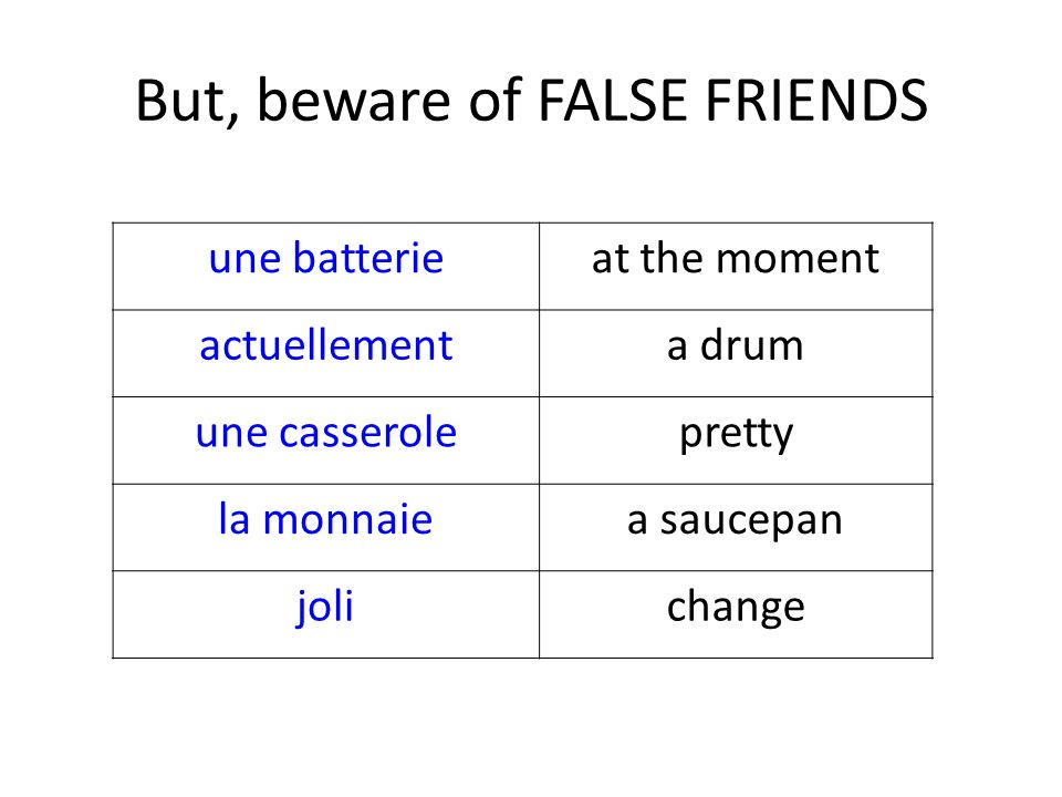 But, beware of FALSE FRIENDS une batterieat the moment actuellementa drum une casserolepretty la monnaiea saucepan jolichange