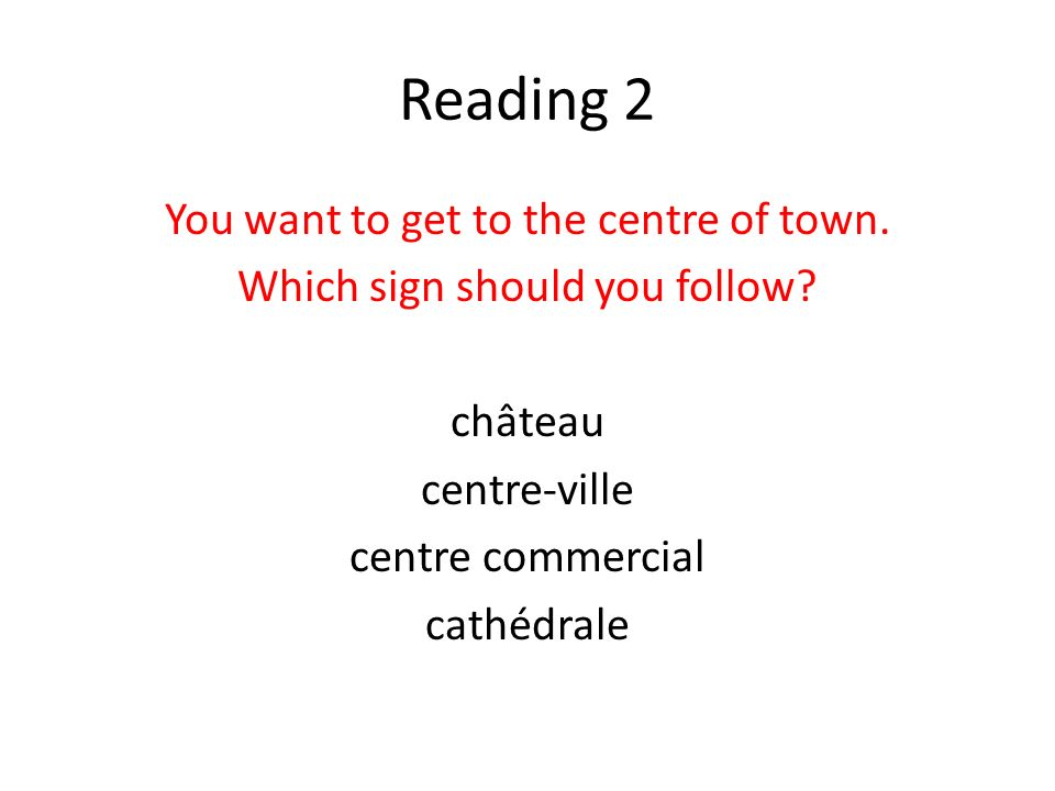 Reading 2 You want to get to the centre of town. Which sign should you follow? château centre-ville centre commercial cathédrale