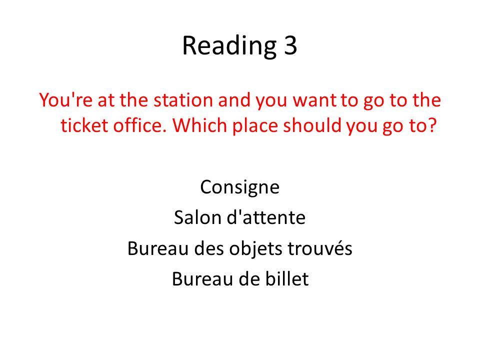 Reading 3 You're at the station and you want to go to the ticket office. Which place should you go to? Consigne Salon d'attente Bureau des objets trou