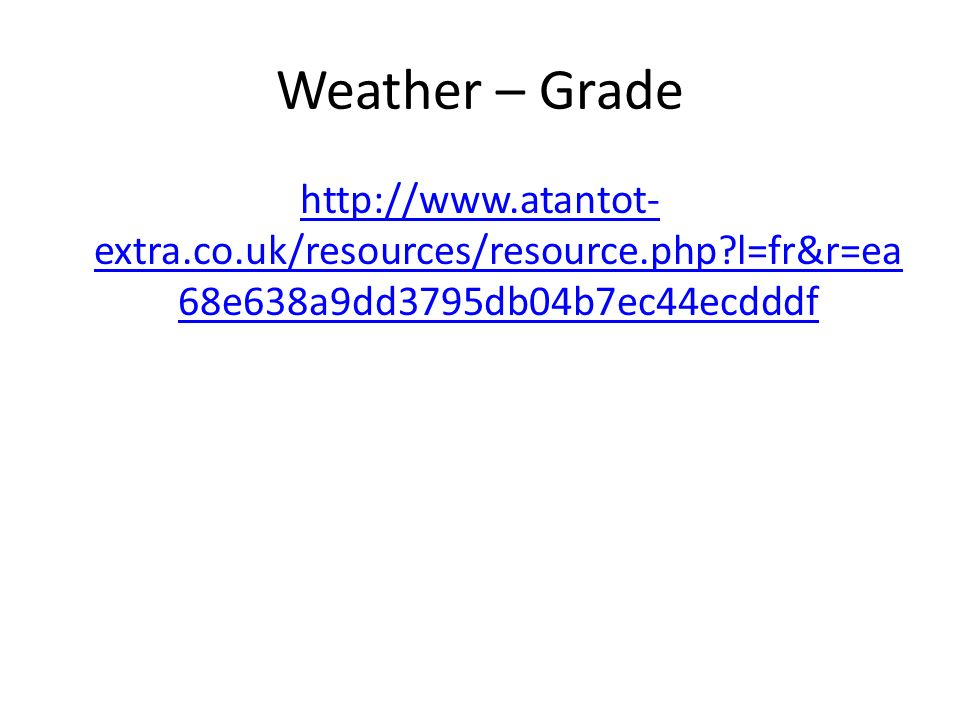 Weather – Grade http://www.atantot- extra.co.uk/resources/resource.php?l=fr&r=ea 68e638a9dd3795db04b7ec44ecdddf