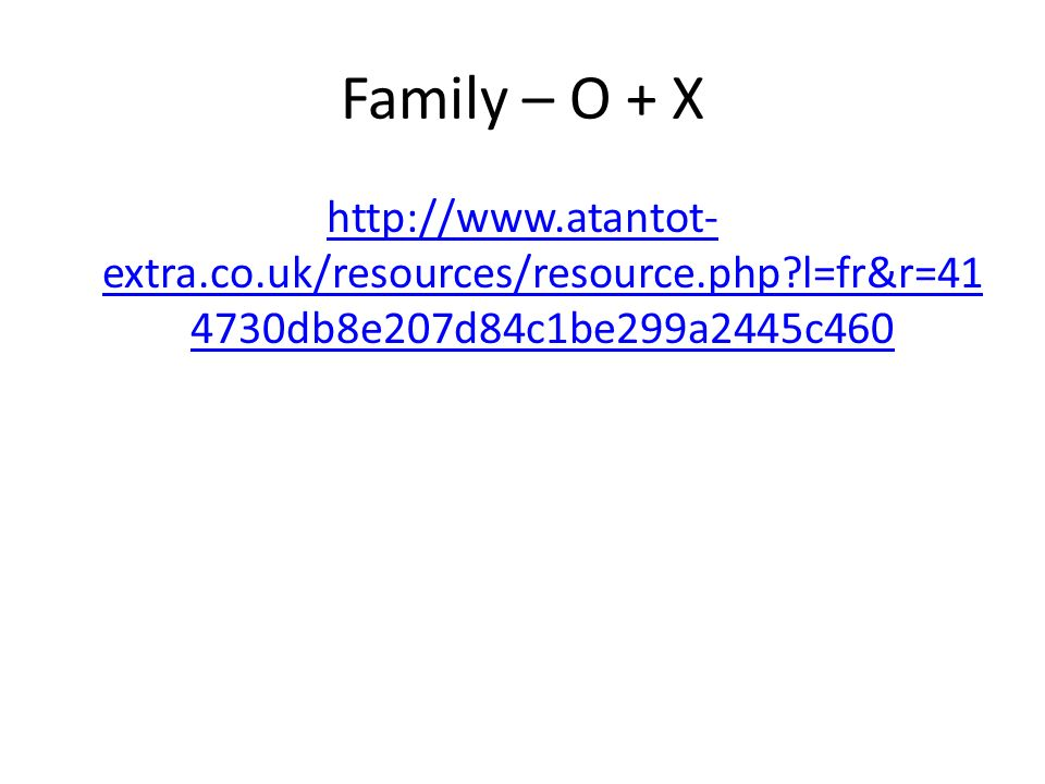 Family – O + X http://www.atantot- extra.co.uk/resources/resource.php?l=fr&r=41 4730db8e207d84c1be299a2445c460