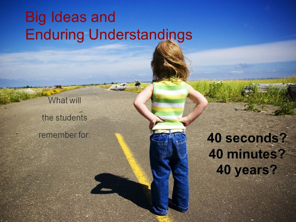 Big Ideas and Enduring Understandings What will the students remember for: 40 seconds? 40 minutes? 40 years?