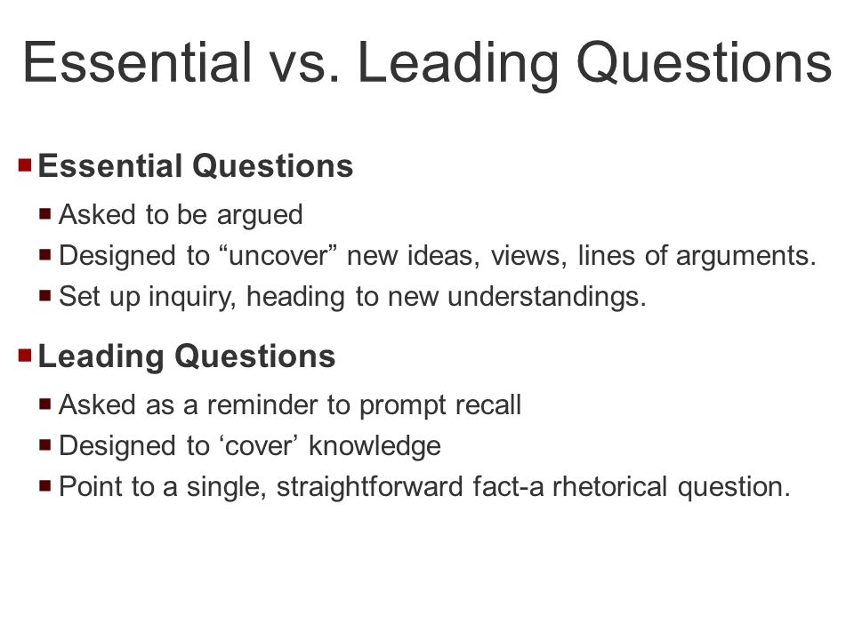 Essential Questions Asked to be argued Designed to uncover new ideas, views, lines of arguments. Set up inquiry, heading to new understandings. Leadin