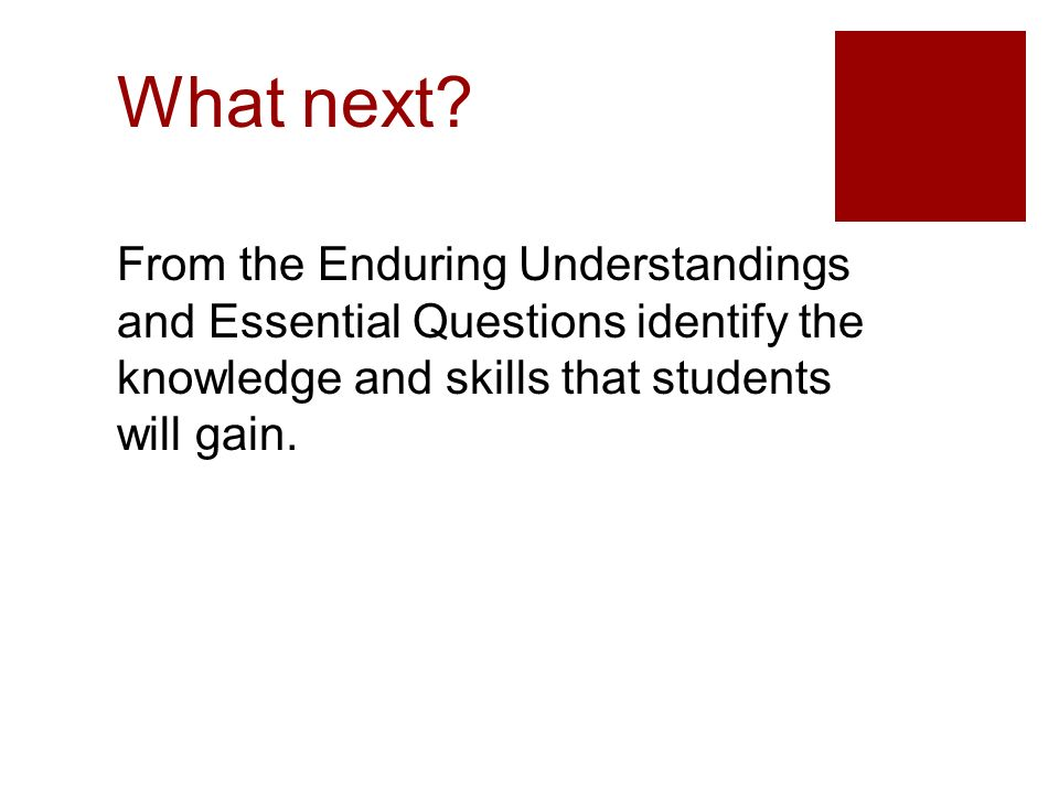 What next? From the Enduring Understandings and Essential Questions identify the knowledge and skills that students will gain.