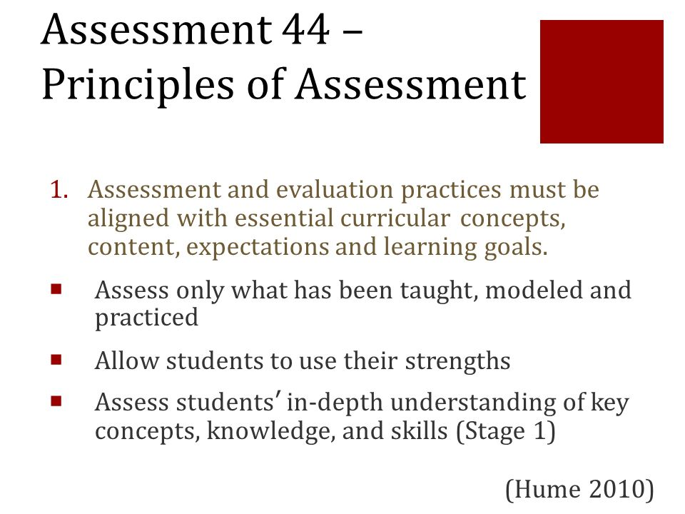 Assessment 44 – Principles of Assessment 1.Assessment and evaluation practices must be aligned with essential curricular concepts, content, expectatio