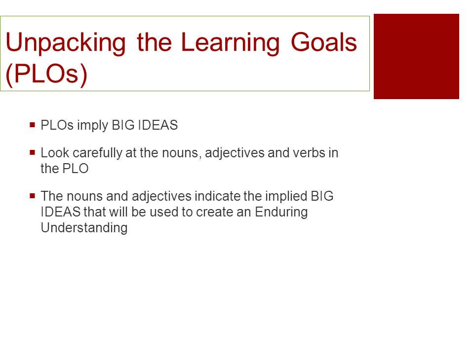 Unpacking the Learning Goals (PLOs) PLOs imply BIG IDEAS Look carefully at the nouns, adjectives and verbs in the PLO The nouns and adjectives indicat